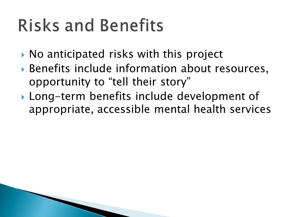  No anticipated risks with this project  Benefits include information about resources, opportunity to tell their story  Long-term benefits include development of appropriate, accessible mental health services