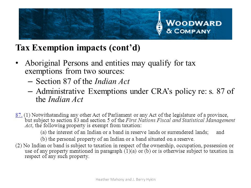 Tax Exemption impacts (cont'd) Aboriginal Persons and entities may qualify for tax exemptions from two sources: – Section 87 of the Indian Act – Administrative Exemptions under CRA's policy re: s.
