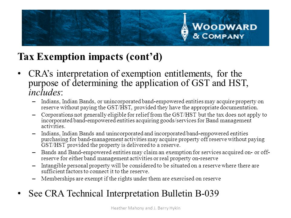 Tax Exemption impacts (cont'd) CRA's interpretation of exemption entitlements, for the purpose of determining the application of GST and HST, includes: – Indians, Indian Bands, or unincorporated band-empowered entities may acquire property on reserve without paying the GST/HST, provided they have the appropriate documentation.