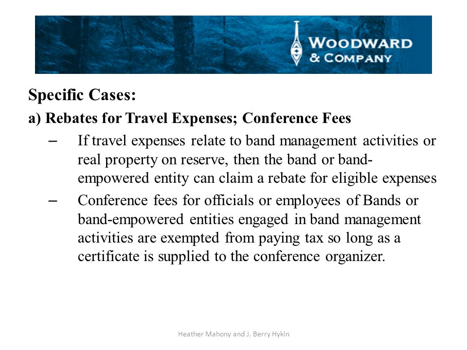 Specific Cases: a) Rebates for Travel Expenses; Conference Fees – If travel expenses relate to band management activities or real property on reserve, then the band or band- empowered entity can claim a rebate for eligible expenses – Conference fees for officials or employees of Bands or band-empowered entities engaged in band management activities are exempted from paying tax so long as a certificate is supplied to the conference organizer.