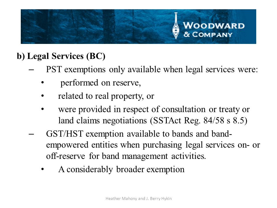 b) Legal Services (BC) – PST exemptions only available when legal services were: performed on reserve, related to real property, or were provided in respect of consultation or treaty or land claims negotiations (SSTAct Reg.
