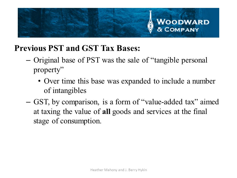Previous PST and GST Tax Bases: – Original base of PST was the sale of tangible personal property Over time this base was expanded to include a number of intangibles – GST, by comparison, is a form of value-added tax aimed at taxing the value of all goods and services at the final stage of consumption.