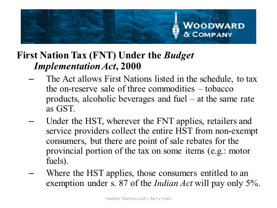First Nation Tax (FNT) Under the Budget Implementation Act, 2000 – The Act allows First Nations listed in the schedule, to tax the on-reserve sale of three commodities – tobacco products, alcoholic beverages and fuel – at the same rate as GST.