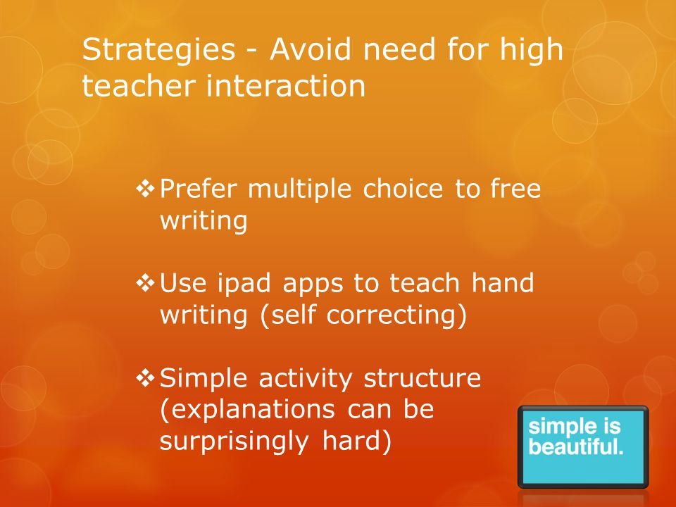Strategies - Avoid need for high teacher interaction  Prefer multiple choice to free writing  Use ipad apps to teach hand writing (self correcting)  Simple activity structure (explanations can be surprisingly hard)