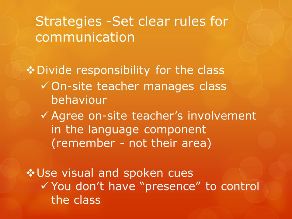 Strategies -Set clear rules for communication  Divide responsibility for the class On-site teacher manages class behaviour Agree on-site teacher's involvement in the language component (remember - not their area)  Use visual and spoken cues You don't have presence to control the class
