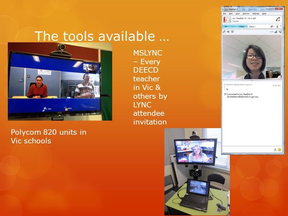 The tools available … Polycom 820 units in Vic schools MSLYNC – Every DEECD teacher in Vic & others by LYNC attendee invitation