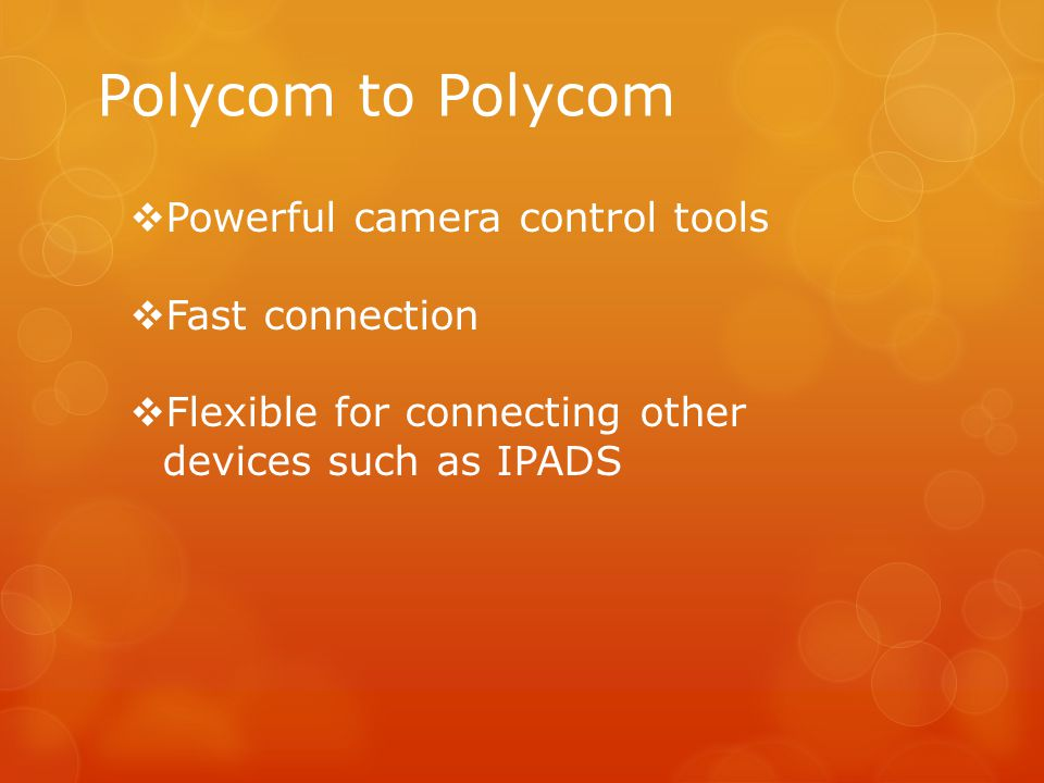Polycom to Polycom  Powerful camera control tools  Fast connection  Flexible for connecting other devices such as IPADS