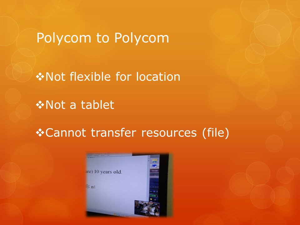 Polycom to Polycom  Not flexible for location  Not a tablet  Cannot transfer resources (file)