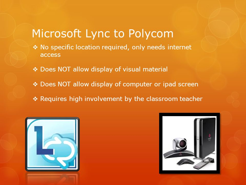 Microsoft Lync to Polycom  No specific location required, only needs internet access  Does NOT allow display of visual material  Does NOT allow display of computer or ipad screen  Requires high involvement by the classroom teacher