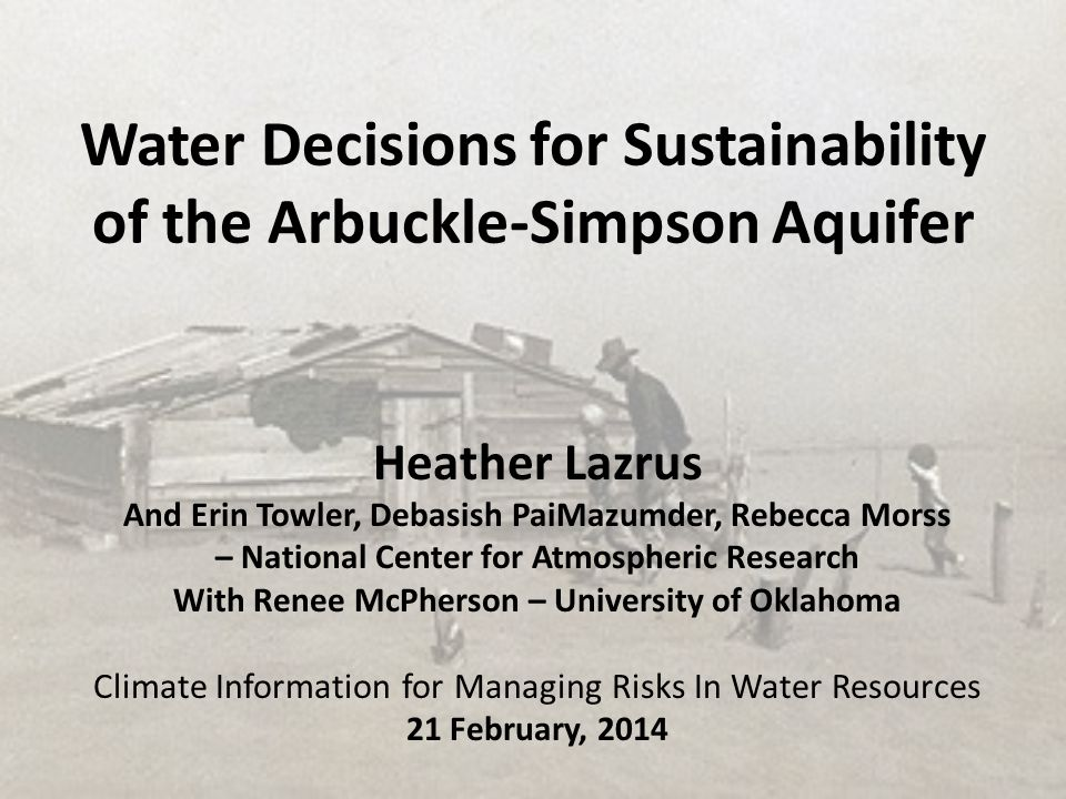 Water Decisions for Sustainability of the Arbuckle-Simpson Aquifer Heather Lazrus And Erin Towler, Debasish PaiMazumder, Rebecca Morss – National Cent