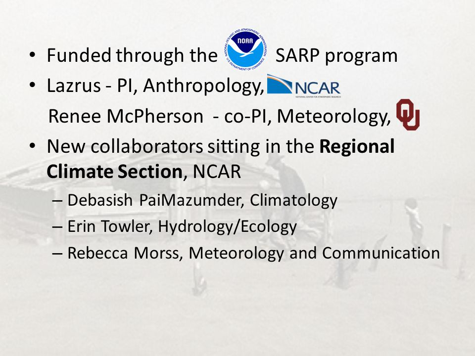 Funded through the SARP program Lazrus - PI, Anthropology, Renee McPherson - co-PI, Meteorology, New collaborators sitting in the Regional Climate Sec