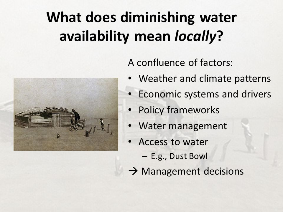 What does diminishing water availability mean locally? A confluence of factors: Weather and climate patterns Economic systems and drivers Policy frame
