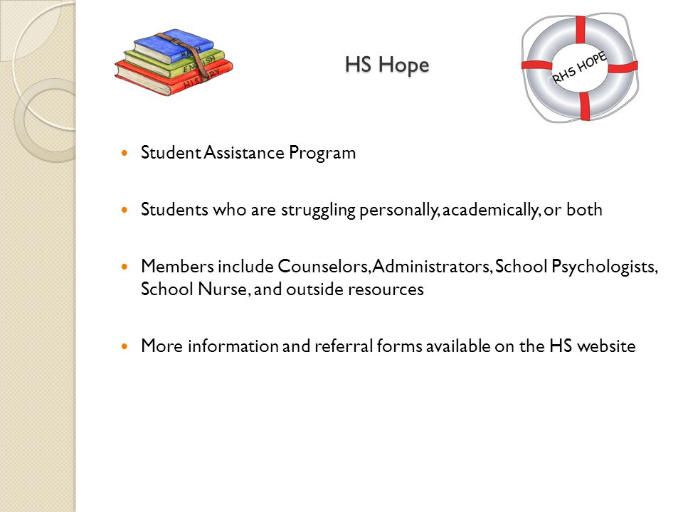 HS Hope Student Assistance Program Students who are struggling personally, academically, or both Members include Counselors, Administrators, School Psychologists, School Nurse, and outside resources More information and referral forms available on the HS website
