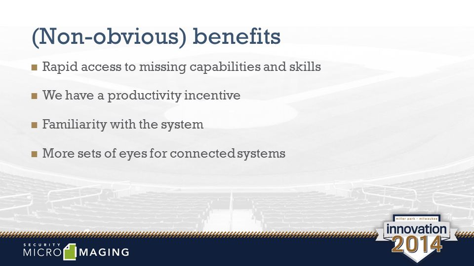 (Non-obvious) benefits Rapid access to missing capabilities and skills We have a productivity incentive Familiarity with the system More sets of eyes