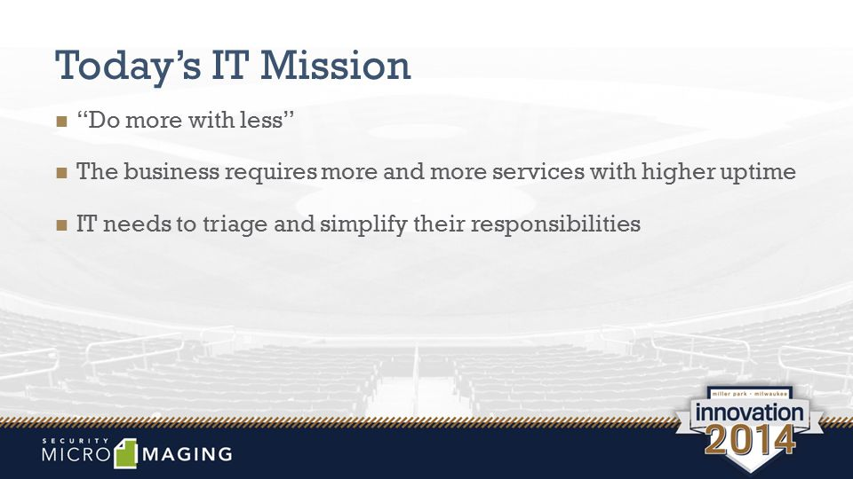 "Today's IT Mission ""Do more with less"" The business requires more and more services with higher uptime IT needs to triage and simplify their responsib"