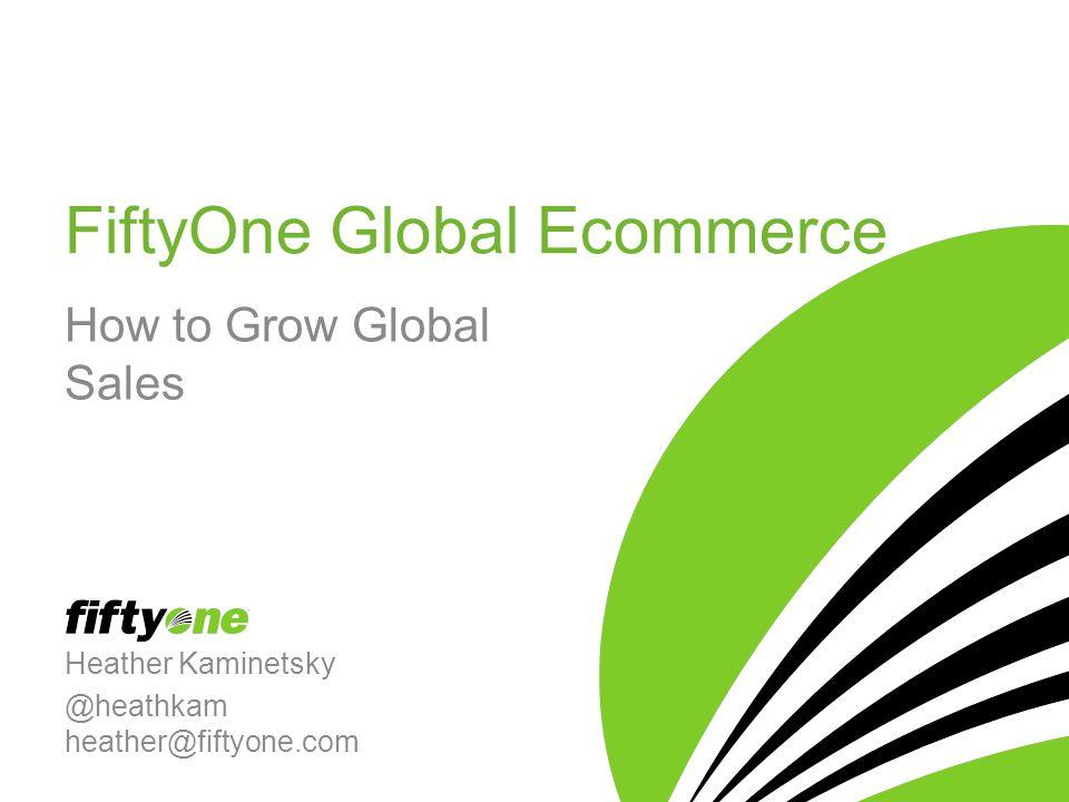 FiftyOne Global Ecommerce How to Grow Global Sales Heather Kaminetsky @heathkam heather@fiftyone.com