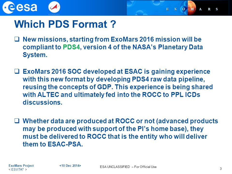 ESA UNCLASSIFIED – For Official Use Which PDS Format ?  New missions, starting from ExoMars 2016 mission will be compliant to PDS4, version 4 of the