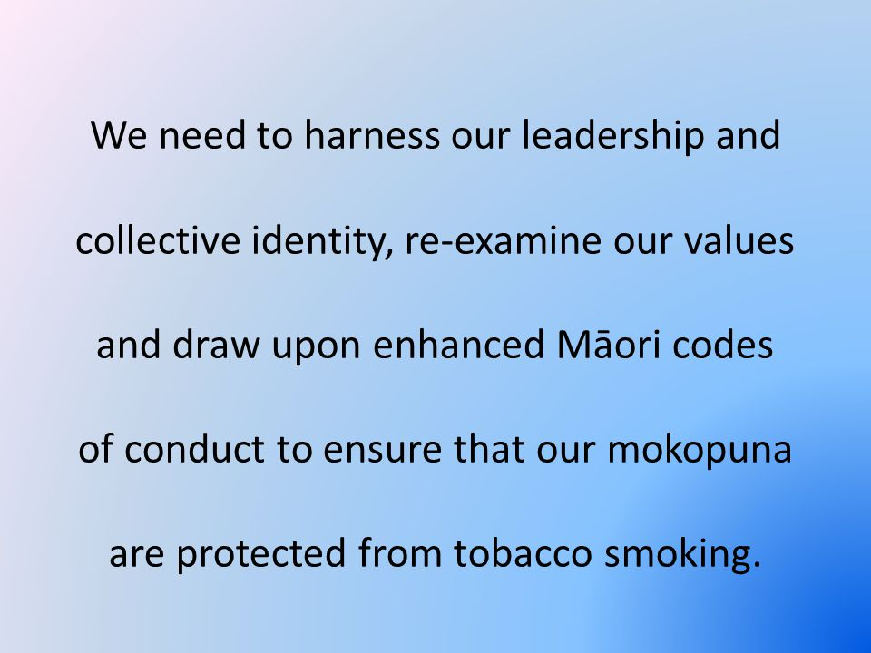 We need to harness our leadership and collective identity, re-examine our values and draw upon enhanced Māori codes of conduct to ensure that our mokopuna are protected from tobacco smoking.