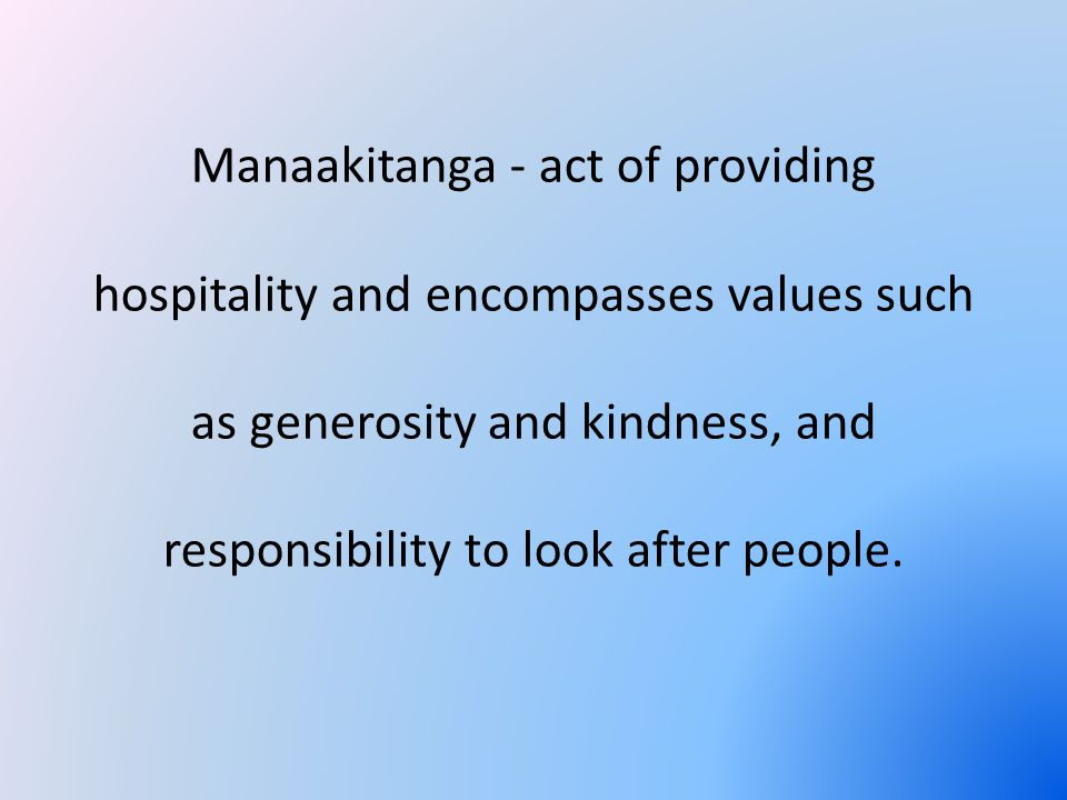 Manaakitanga - act of providing hospitality and encompasses values such as generosity and kindness, and responsibility to look after people.