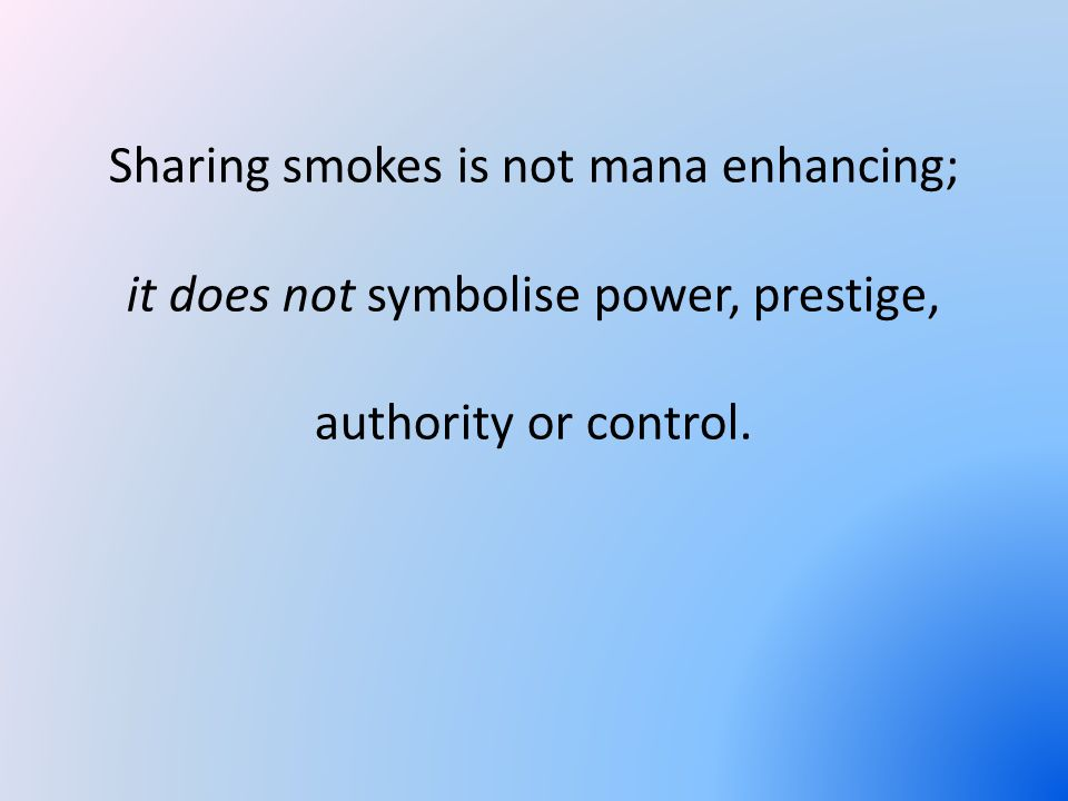 Sharing smokes is not mana enhancing; it does not symbolise power, prestige, authority or control.
