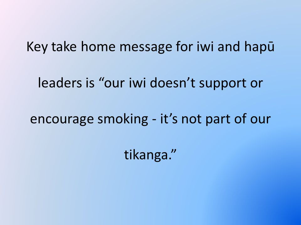 Key take home message for iwi and hapū leaders is our iwi doesn't support or encourage smoking - it's not part of our tikanga.