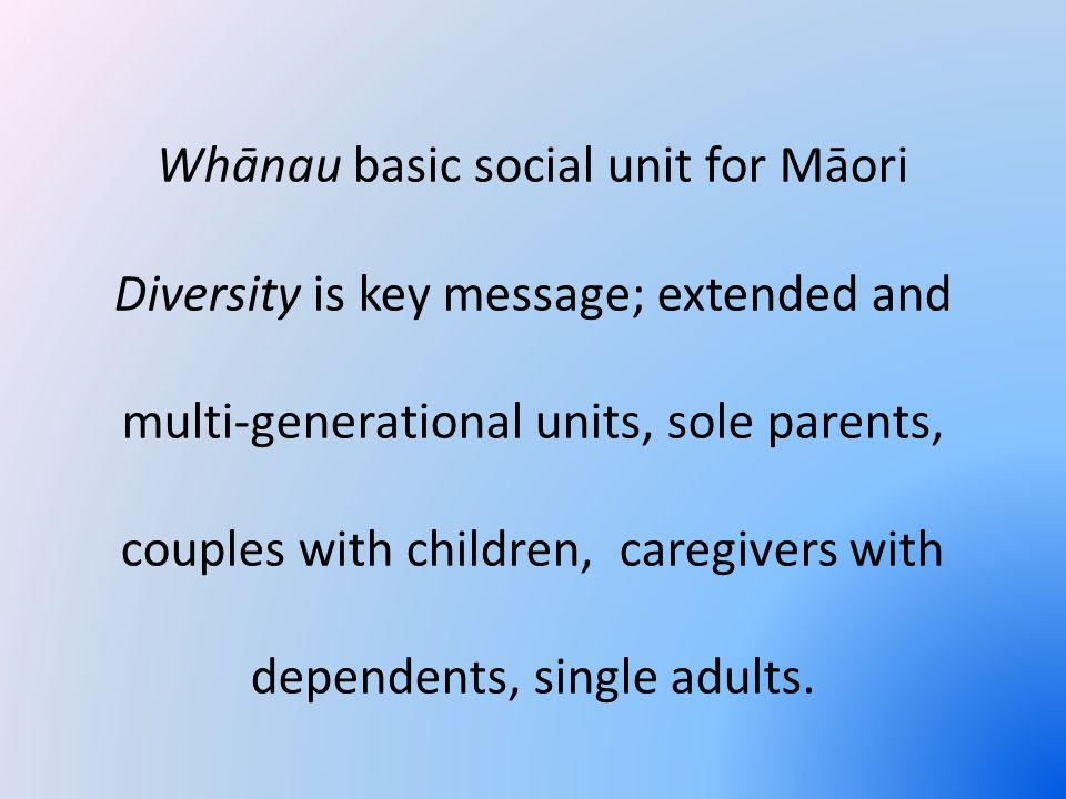 Whānau basic social unit for Māori Diversity is key message; extended and multi-generational units, sole parents, couples with children, caregivers with dependents, single adults.