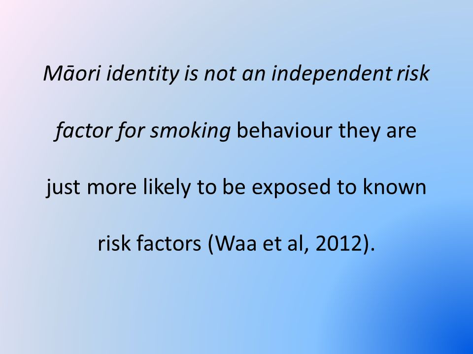 Māori identity is not an independent risk factor for smoking behaviour they are just more likely to be exposed to known risk factors (Waa et al, 2012).