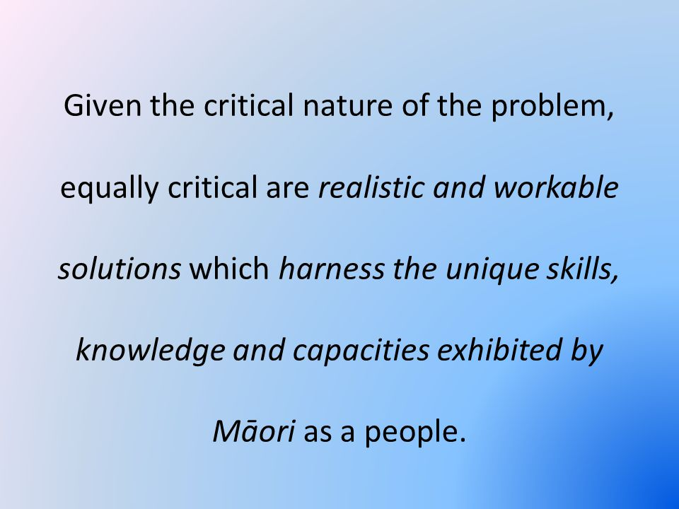 Given the critical nature of the problem, equally critical are realistic and workable solutions which harness the unique skills, knowledge and capacities exhibited by Māori as a people.