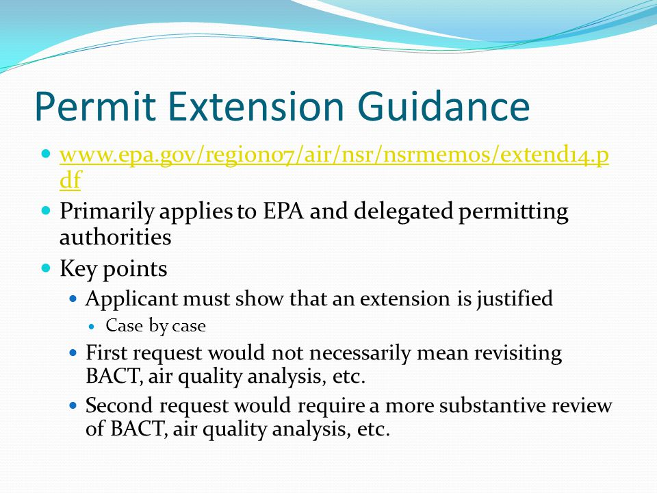 Permit Extension Guidance www.epa.gov/region07/air/nsr/nsrmemos/extend14.p df www.epa.gov/region07/air/nsr/nsrmemos/extend14.p df Primarily applies to EPA and delegated permitting authorities Key points Applicant must show that an extension is justified Case by case First request would not necessarily mean revisiting BACT, air quality analysis, etc.