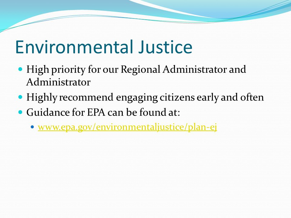 Environmental Justice High priority for our Regional Administrator and Administrator Highly recommend engaging citizens early and often Guidance for E