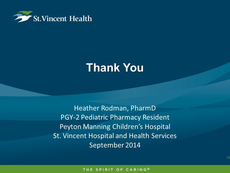 Thank You 15 Heather Rodman, PharmD PGY-2 Pediatric Pharmacy Resident Peyton Manning Children's Hospital St.