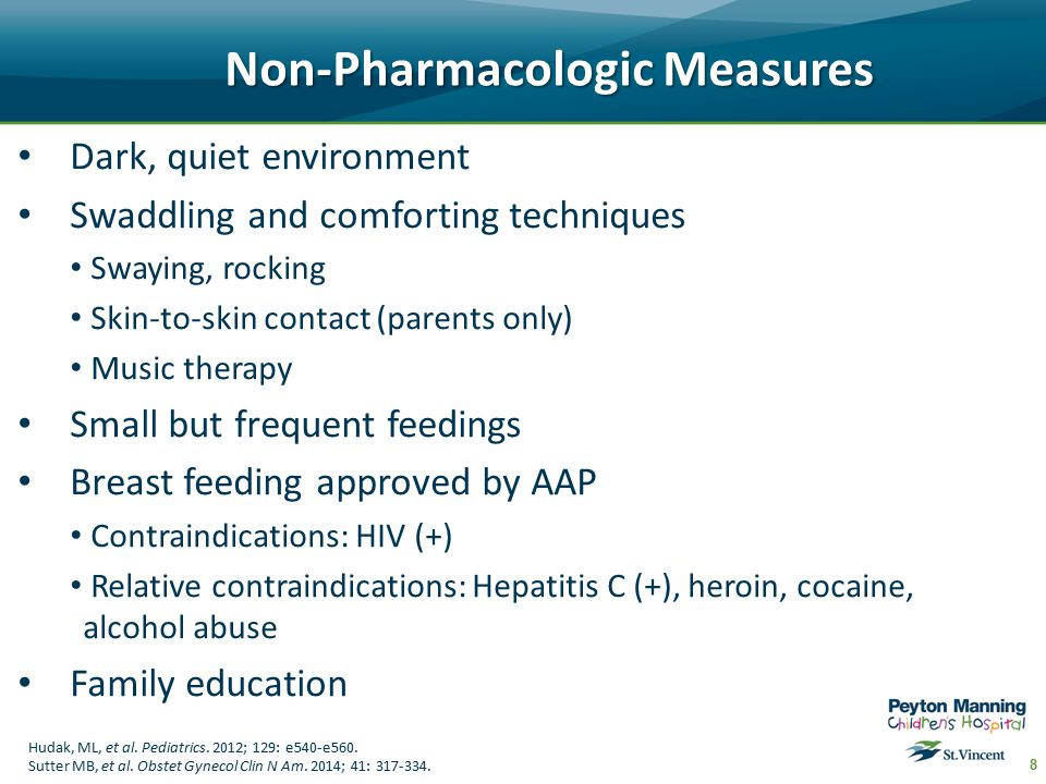 Non-Pharmacologic Measures Dark, quiet environment Swaddling and comforting techniques Swaying, rocking Skin-to-skin contact (parents only) Music therapy Small but frequent feedings Breast feeding approved by AAP Contraindications: HIV (+) Relative contraindications: Hepatitis C (+), heroin, cocaine, alcohol abuse Family education 8 Hudak, ML, et al.