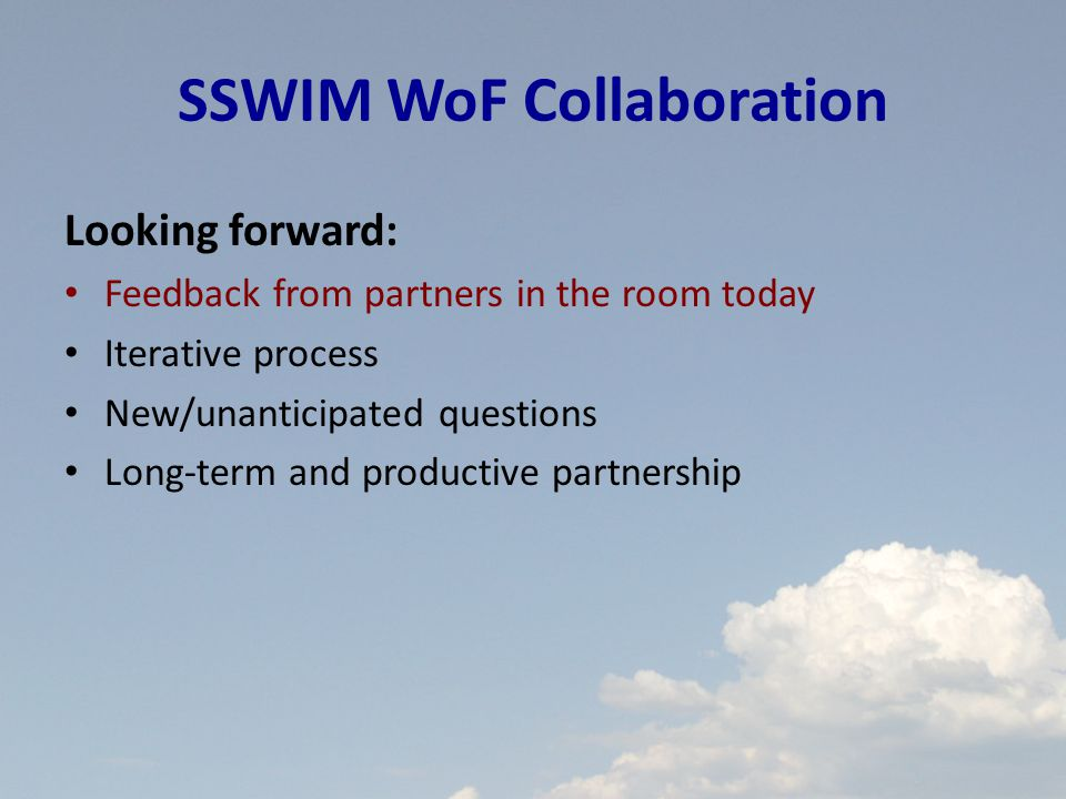 SSWIM WoF Collaboration Looking forward: Feedback from partners in the room today Iterative process New/unanticipated questions Long-term and productive partnership