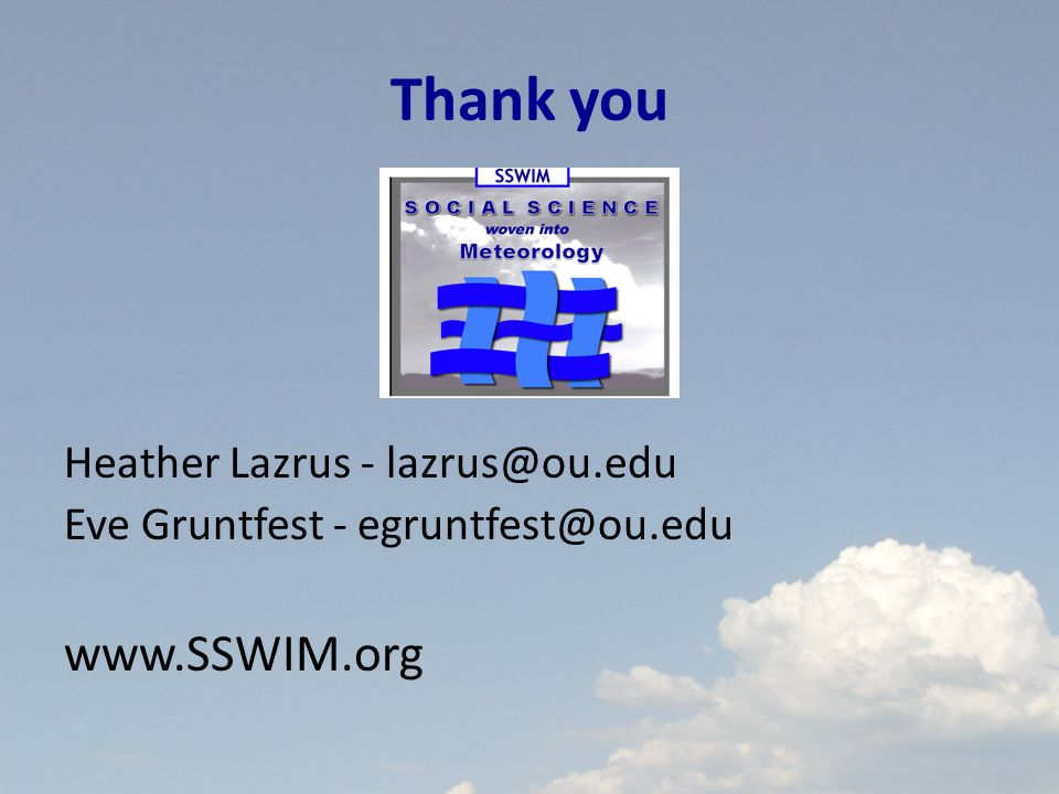 Thank you Heather Lazrus - lazrus@ou.edu Eve Gruntfest - egruntfest@ou.edu www.SSWIM.org