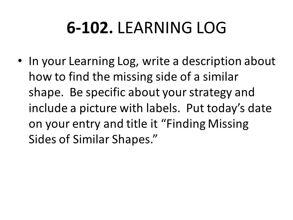 6-102. LEARNING LOG In your Learning Log, write a description about how to find the missing side of a similar shape. Be specific about your strategy a