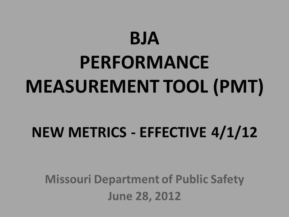 BJA PERFORMANCE MEASUREMENT TOOL (PMT) NEW METRICS - EFFECTIVE 4/1/12 Missouri Department of Public Safety June 28, 2012