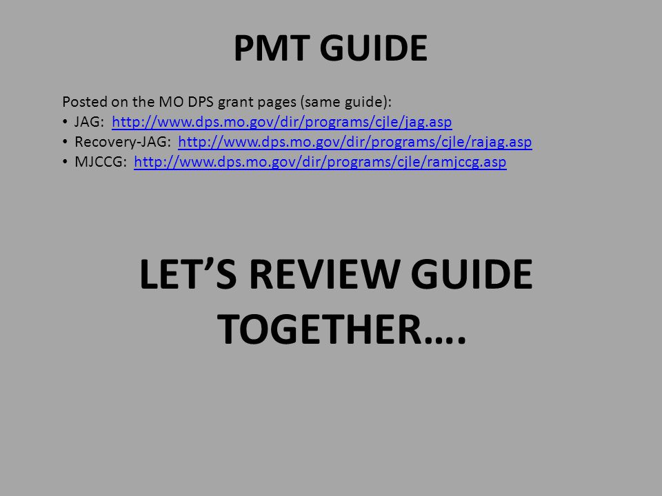 PMT GUIDE Posted on the MO DPS grant pages (same guide): JAG: http://www.dps.mo.gov/dir/programs/cjle/jag.asphttp://www.dps.mo.gov/dir/programs/cjle/jag.asp Recovery-JAG: http://www.dps.mo.gov/dir/programs/cjle/rajag.asphttp://www.dps.mo.gov/dir/programs/cjle/rajag.asp MJCCG: http://www.dps.mo.gov/dir/programs/cjle/ramjccg.asphttp://www.dps.mo.gov/dir/programs/cjle/ramjccg.asp LET'S REVIEW GUIDE TOGETHER….