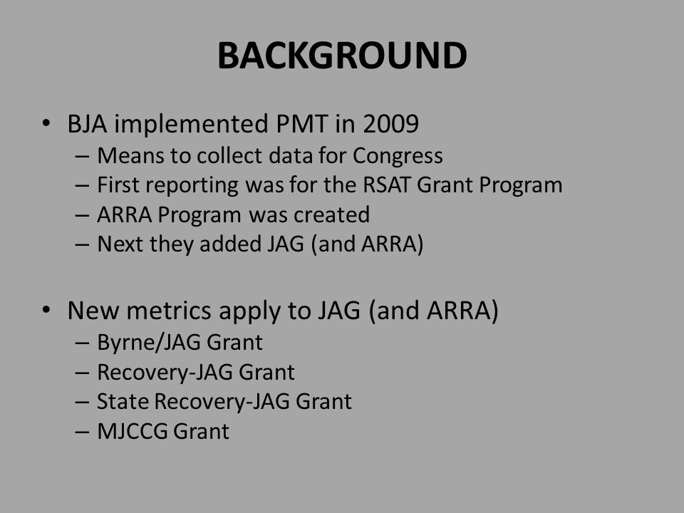 BACKGROUND BJA implemented PMT in 2009 – Means to collect data for Congress – First reporting was for the RSAT Grant Program – ARRA Program was create