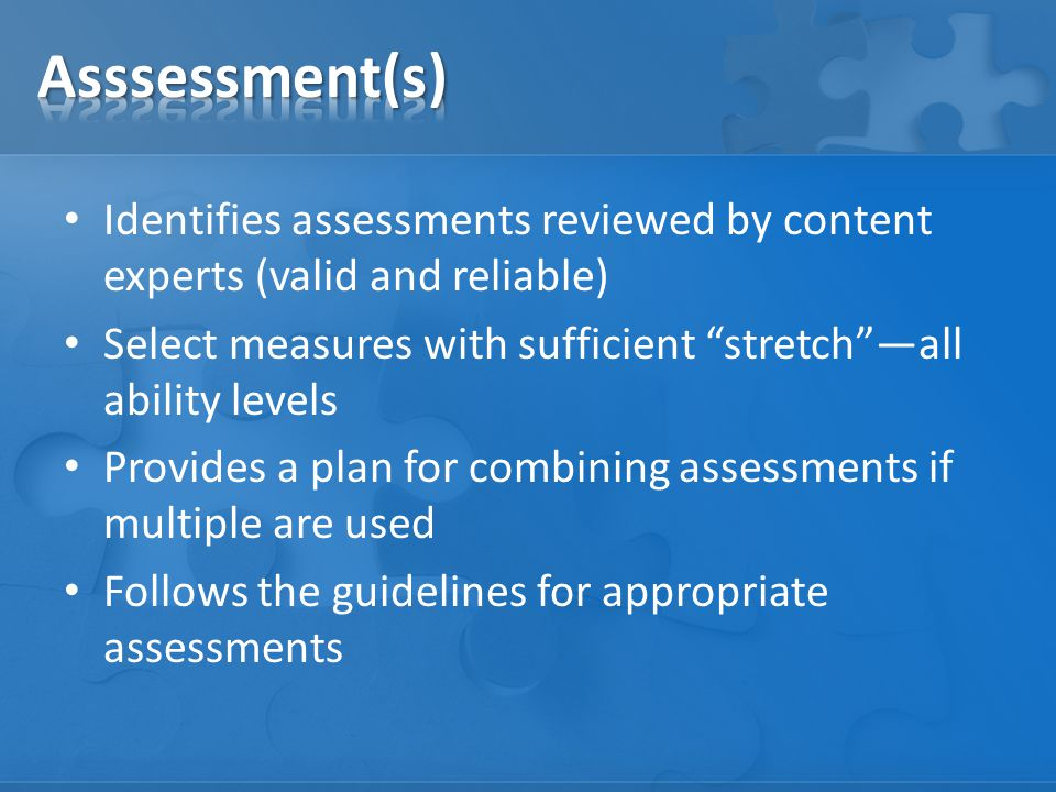 Identifies assessments reviewed by content experts (valid and reliable) Select measures with sufficient stretch —all ability levels Provides a plan for combining assessments if multiple are used Follows the guidelines for appropriate assessments