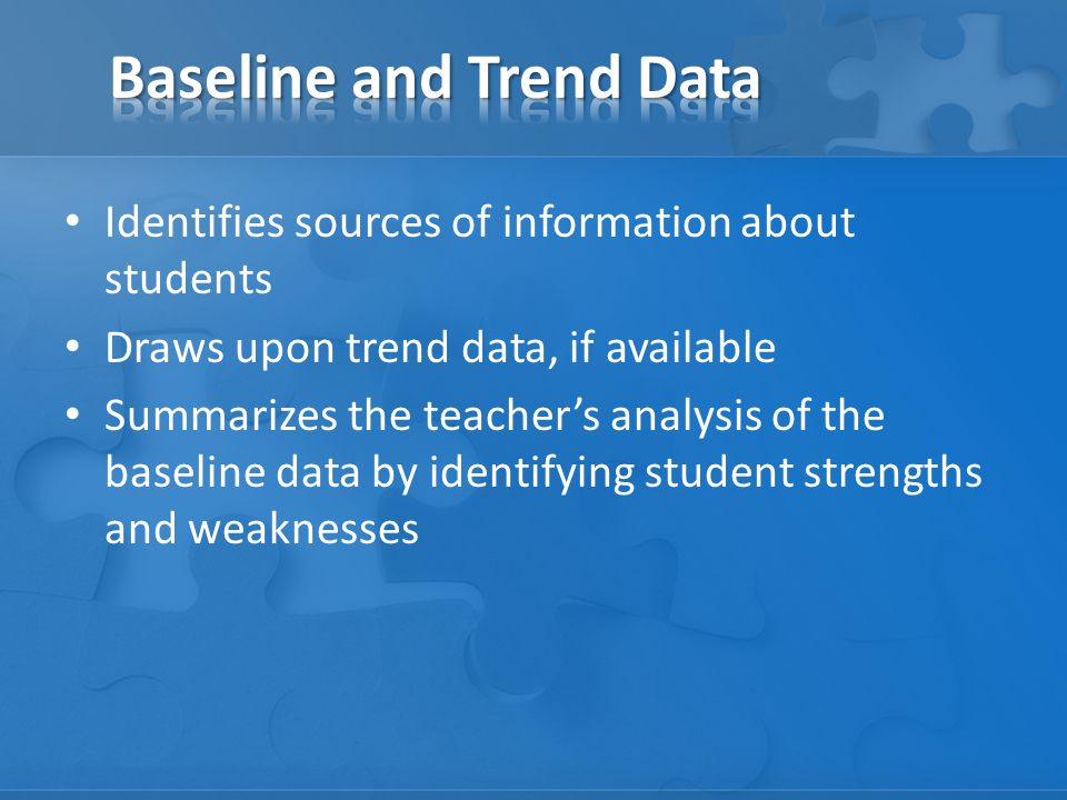 Identifies sources of information about students Draws upon trend data, if available Summarizes the teacher's analysis of the baseline data by identifying student strengths and weaknesses