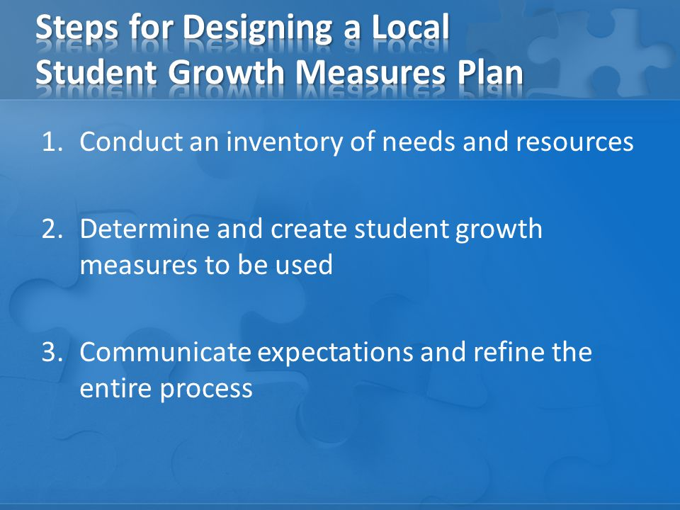 1.Conduct an inventory of needs and resources 2.Determine and create student growth measures to be used 3.Communicate expectations and refine the entire process