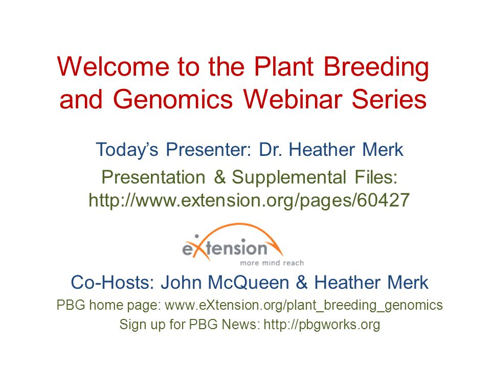 Welcome to the Plant Breeding and Genomics Webinar Series Today's Presenter: Dr. Heather Merk Presentation & Supplemental Files: http://www.extension.