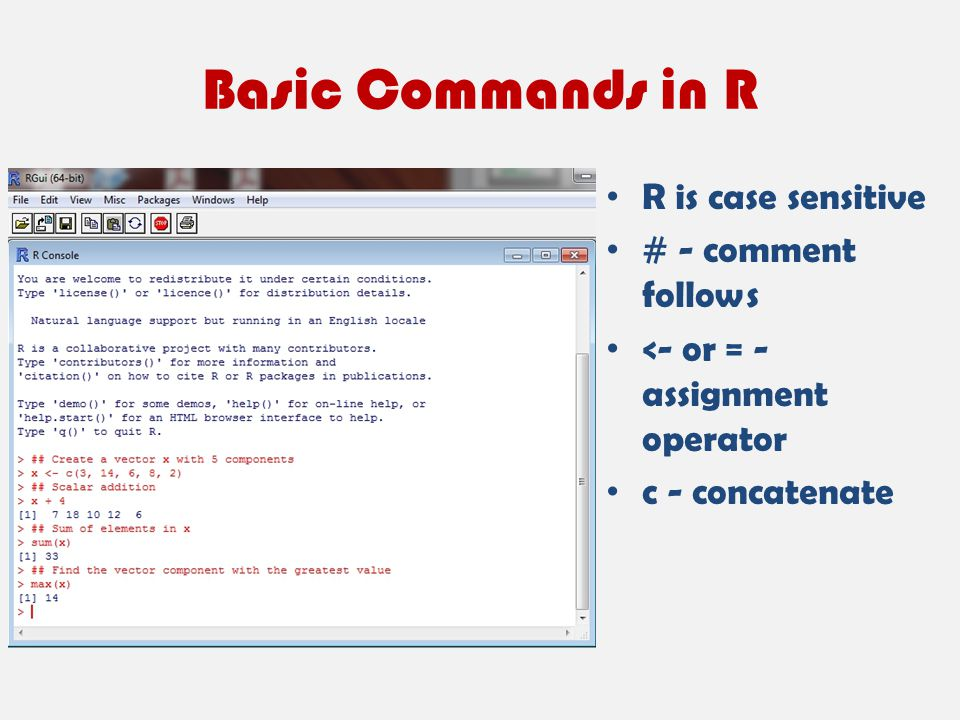 Basic Commands in R R is case sensitive # - comment follows <- or = - assignment operator c - concatenate