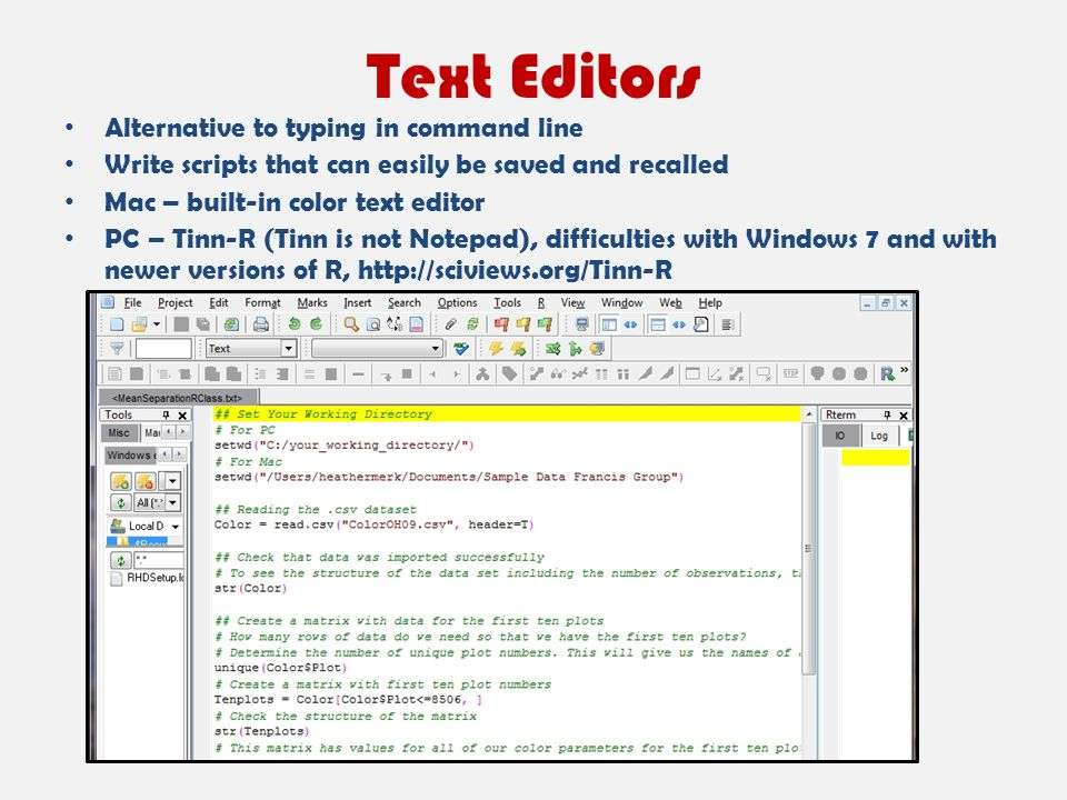 Text Editors Alternative to typing in command line Write scripts that can easily be saved and recalled Mac – built-in color text editor PC – Tinn-R (T