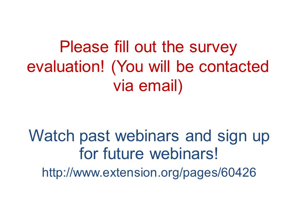 Please fill out the survey evaluation! (You will be contacted via email) Watch past webinars and sign up for future webinars! http://www.extension.org