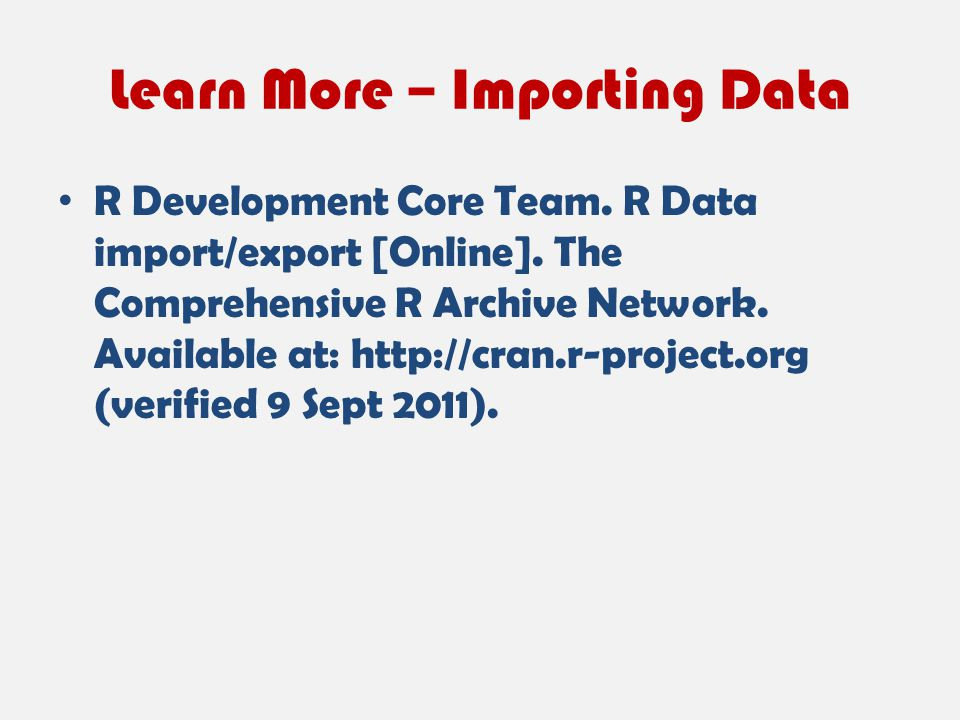 Learn More – Importing Data R Development Core Team. R Data import/export [Online]. The Comprehensive R Archive Network. Available at: http://cran.r-p