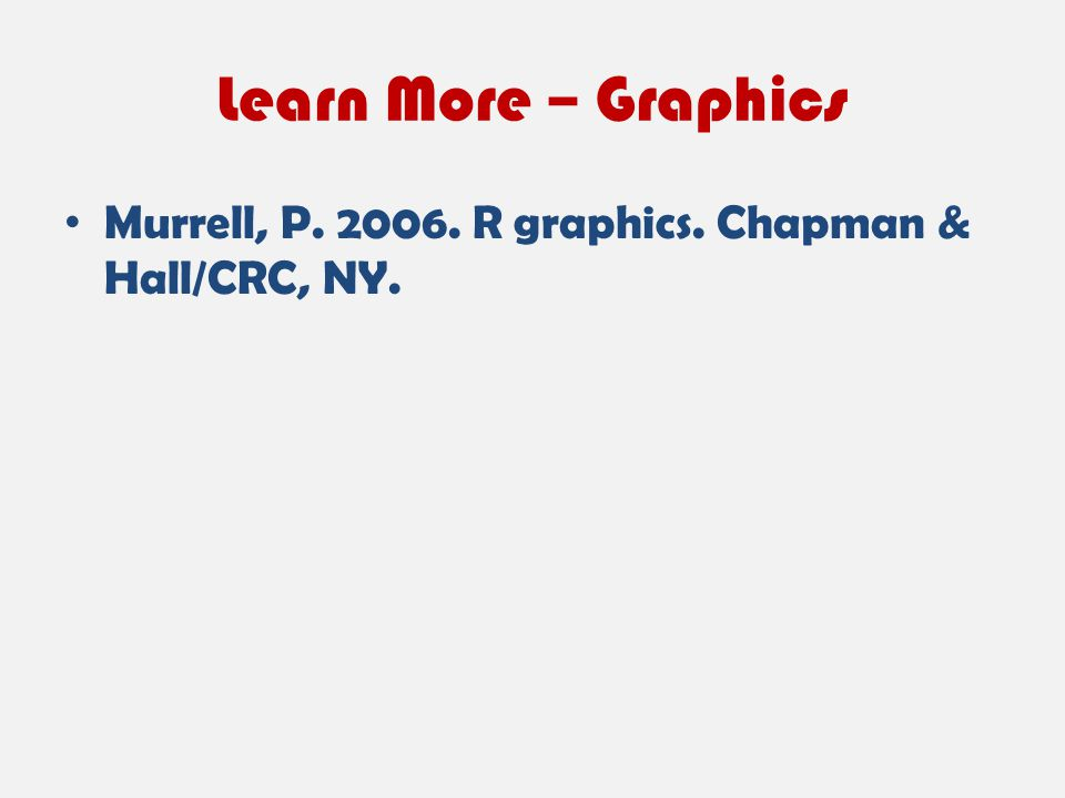 Learn More – Graphics Murrell, P. 2006. R graphics. Chapman & Hall/CRC, NY.