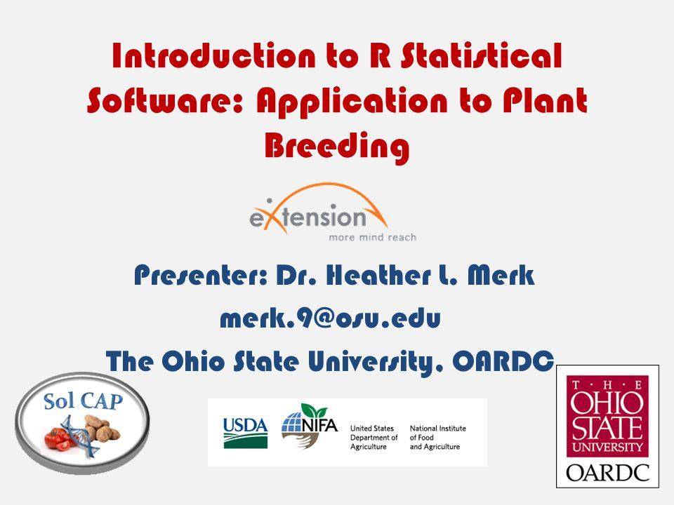 Introduction to R Statistical Software: Application to Plant Breeding Presenter: Dr. Heather L. Merk merk.9@osu.edu The Ohio State University, OARDC