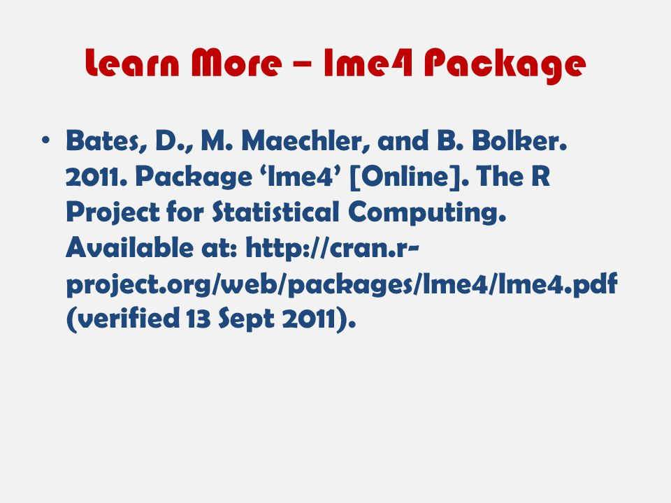 Learn More – lme4 Package Bates, D., M. Maechler, and B. Bolker. 2011. Package 'lme4' [Online]. The R Project for Statistical Computing. Available at: