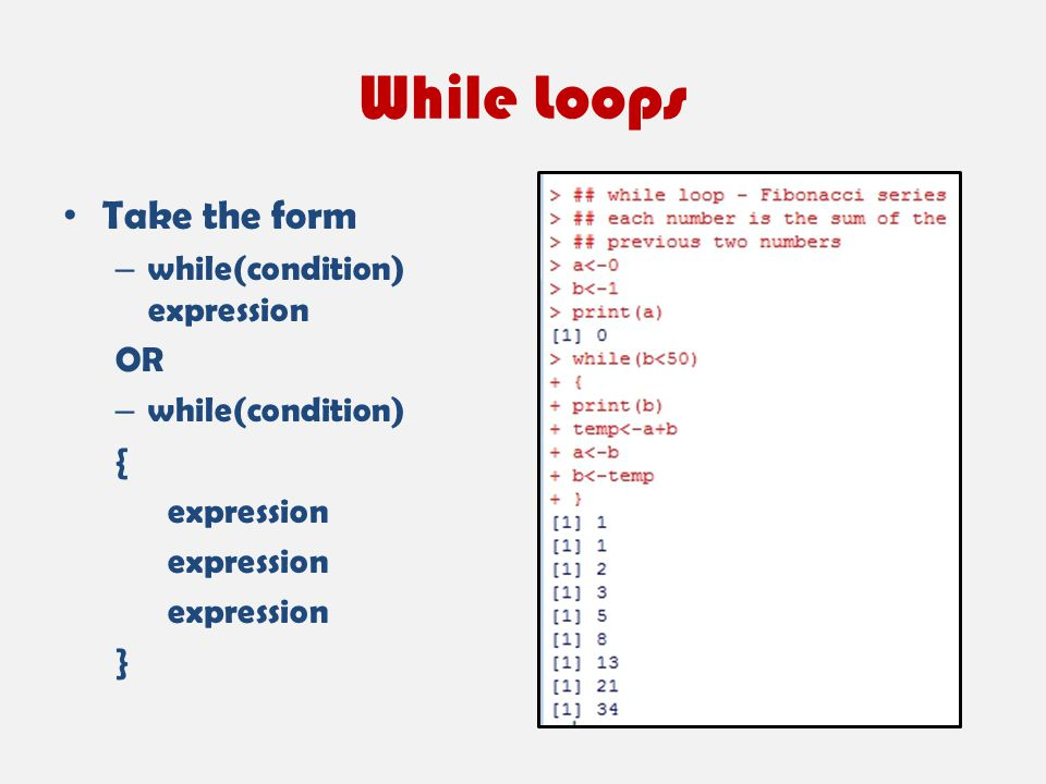 While Loops Take the form – while(condition) expression OR – while(condition) { expression }